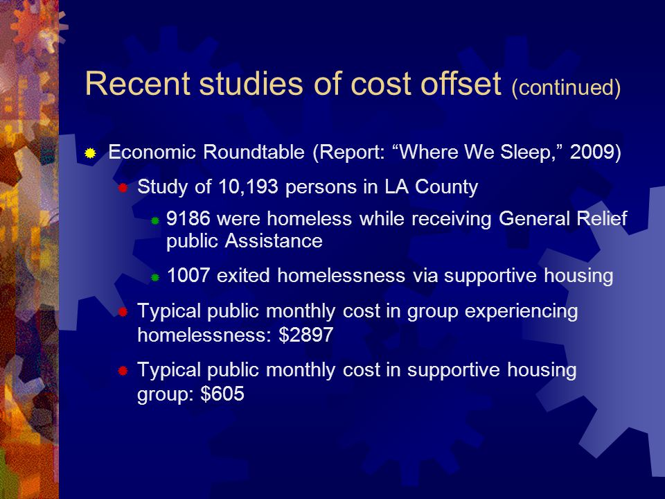 Recent studies of cost offset (continued)  Economic Roundtable (Report: Where We Sleep, 2009)  Study of 10,193 persons in LA County  9186 were homeless while receiving General Relief public Assistance  1007 exited homelessness via supportive housing  Typical public monthly cost in group experiencing homelessness: $2897  Typical public monthly cost in supportive housing group: $605