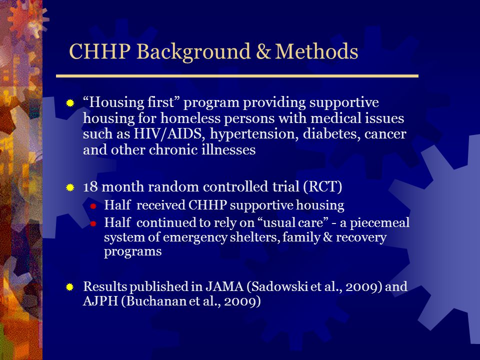 CHHP Background & Methods  Housing first program providing supportive housing for homeless persons with medical issues such as HIV/AIDS, hypertension, diabetes, cancer and other chronic illnesses  18 month random controlled trial (RCT)  Half received CHHP supportive housing  Half continued to rely on usual care - a piecemeal system of emergency shelters, family & recovery programs  Results published in JAMA (Sadowski et al., 2009) and AJPH (Buchanan et al., 2009)