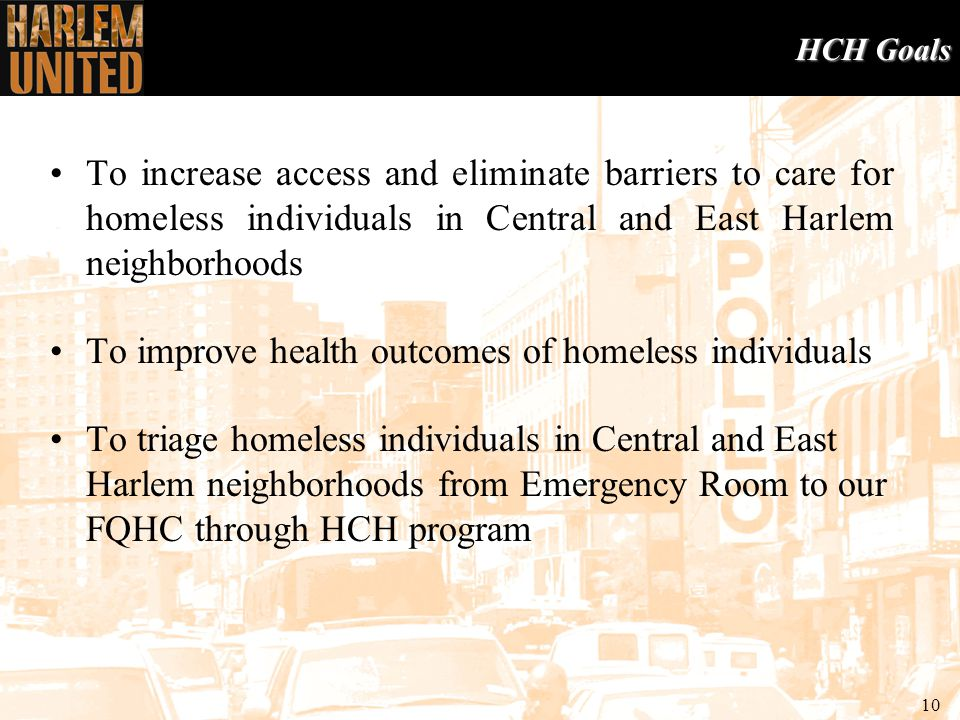 10 HCH Goals To increase access and eliminate barriers to care for homeless individuals in Central and East Harlem neighborhoods To improve health outcomes of homeless individuals To triage homeless individuals in Central and East Harlem neighborhoods from Emergency Room to our FQHC through HCH program