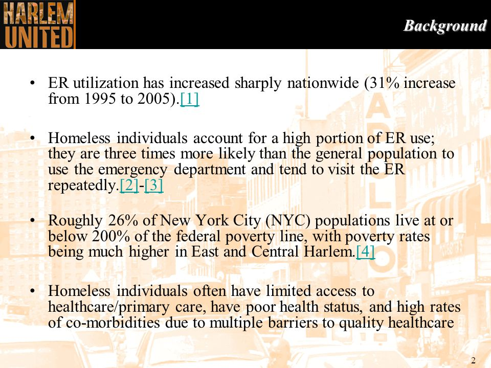 2 ER utilization has increased sharply nationwide (31% increase from 1995 to 2005).[1][1] Homeless individuals account for a high portion of ER use; they are three times more likely than the general population to use the emergency department and tend to visit the ER repeatedly.[2]-[3][2][3] Roughly 26% of New York City (NYC) populations live at or below 200% of the federal poverty line, with poverty rates being much higher in East and Central Harlem.[4][4] Homeless individuals often have limited access to healthcare/primary care, have poor health status, and high rates of co-morbidities due to multiple barriers to quality healthcareBackgroundBackground