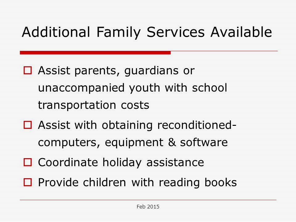 Feb 2015 Additional Family Services Available  Assist parents, guardians or unaccompanied youth with school transportation costs  Assist with obtain