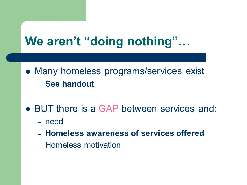 We aren't doing nothing … Many homeless programs/services exist –S–See handout BUT there is a GAP between services and: –n–need –H–Homeless awareness of services offered –H–Homeless motivation