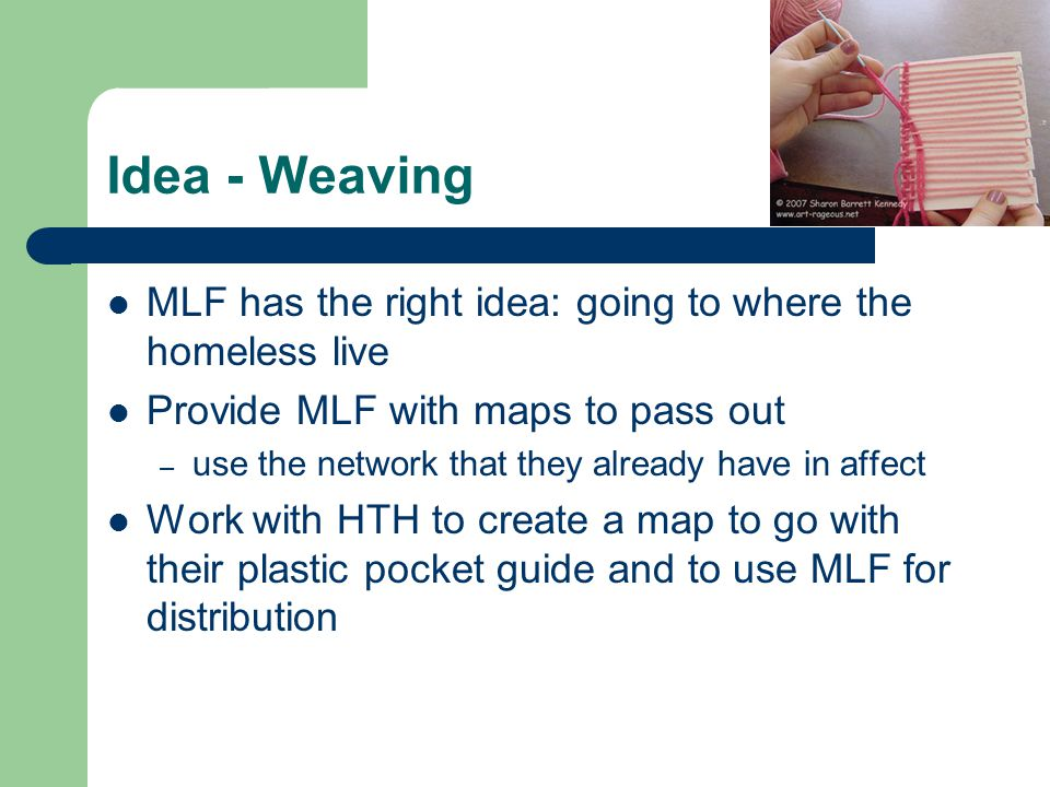 Idea - Weaving MLF has the right idea: going to where the homeless live Provide MLF with maps to pass out – use the network that they already have in affect Work with HTH to create a map to go with their plastic pocket guide and to use MLF for distribution