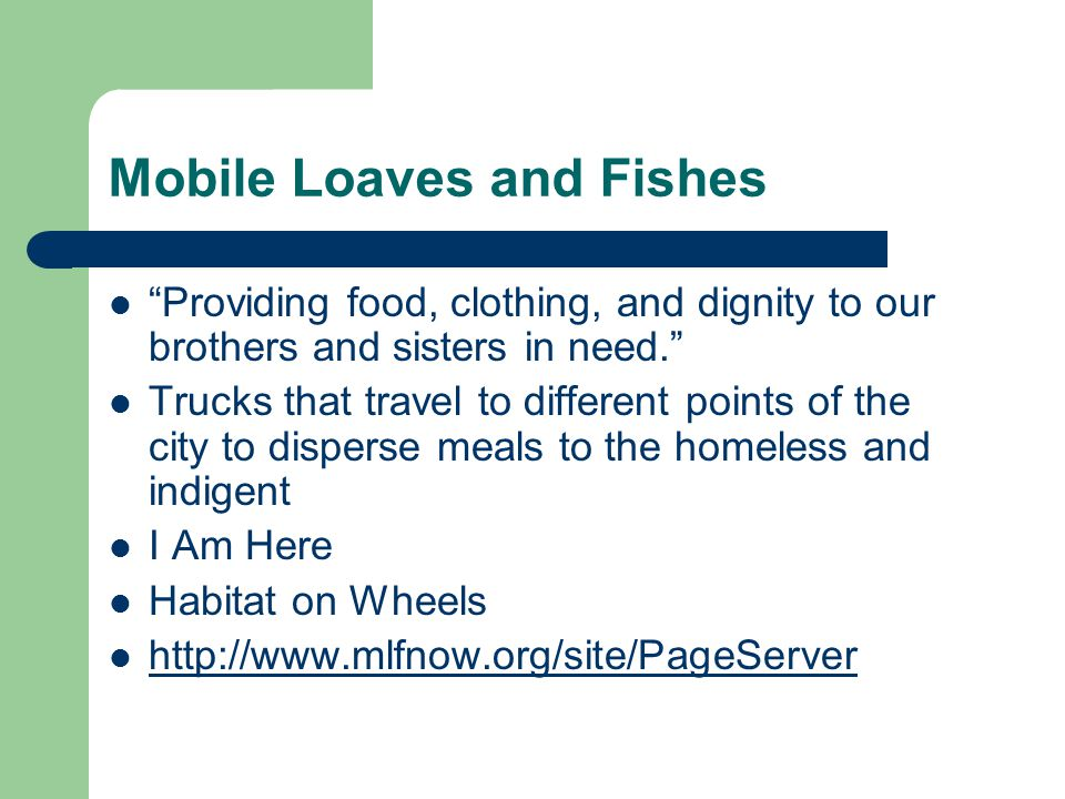 Mobile Loaves and Fishes Providing food, clothing, and dignity to our brothers and sisters in need. Trucks that travel to different points of the city to disperse meals to the homeless and indigent I Am Here Habitat on Wheels http://www.mlfnow.org/site/PageServer