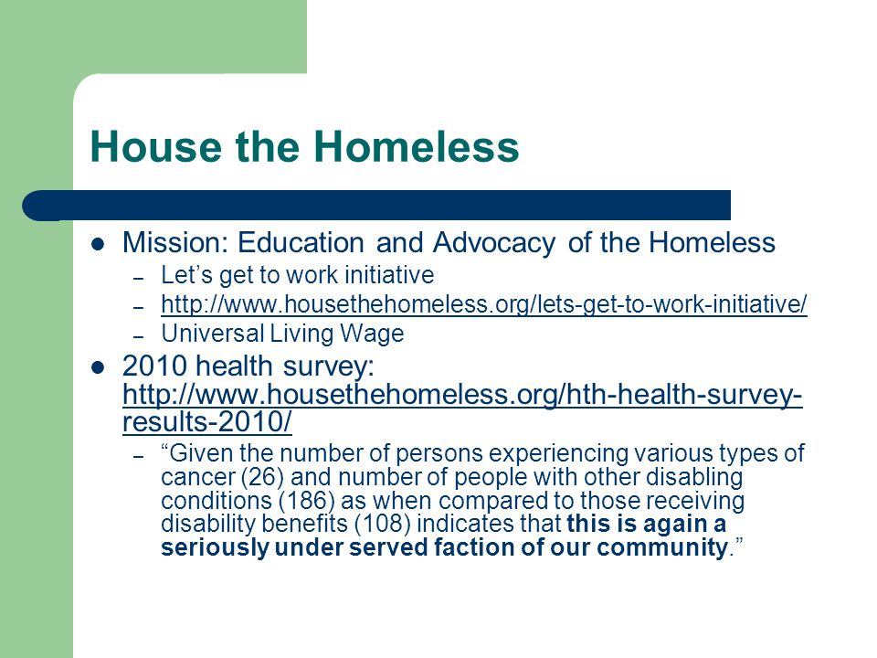 House the Homeless Mission: Education and Advocacy of the Homeless – Let's get to work initiative – http://www.housethehomeless.org/lets-get-to-work-initiative/ http://www.housethehomeless.org/lets-get-to-work-initiative/ – Universal Living Wage 2010 health survey: http://www.housethehomeless.org/hth-health-survey- results-2010/ http://www.housethehomeless.org/hth-health-survey- results-2010/ – Given the number of persons experiencing various types of cancer (26) and number of people with other disabling conditions (186) as when compared to those receiving disability benefits (108) indicates that this is again a seriously under served faction of our community.