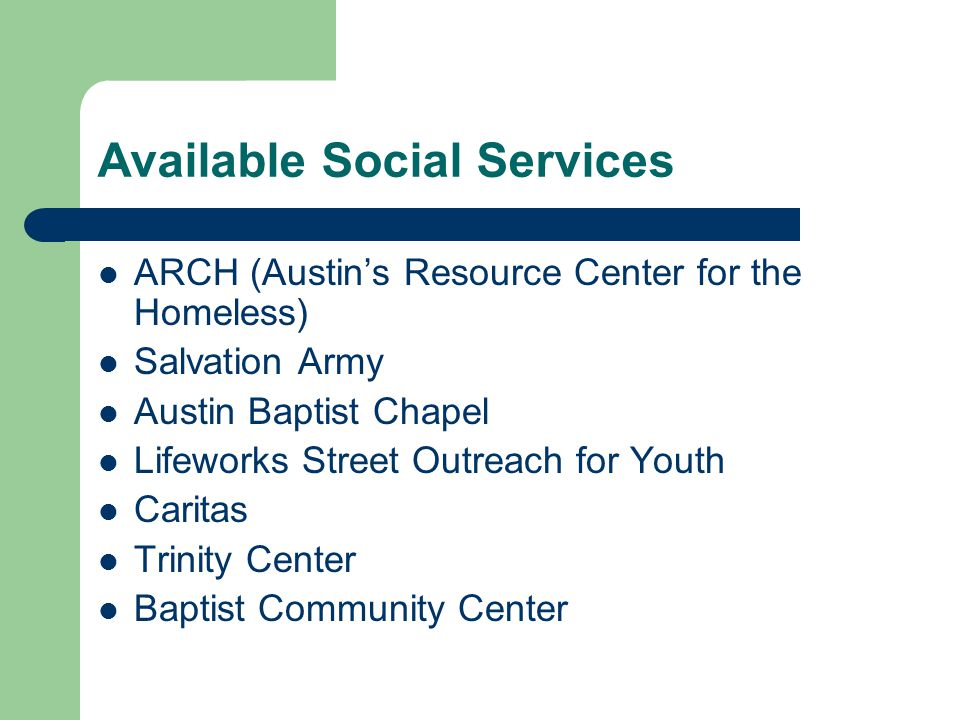 Available Social Services ARCH (Austin's Resource Center for the Homeless) Salvation Army Austin Baptist Chapel Lifeworks Street Outreach for Youth Caritas Trinity Center Baptist Community Center
