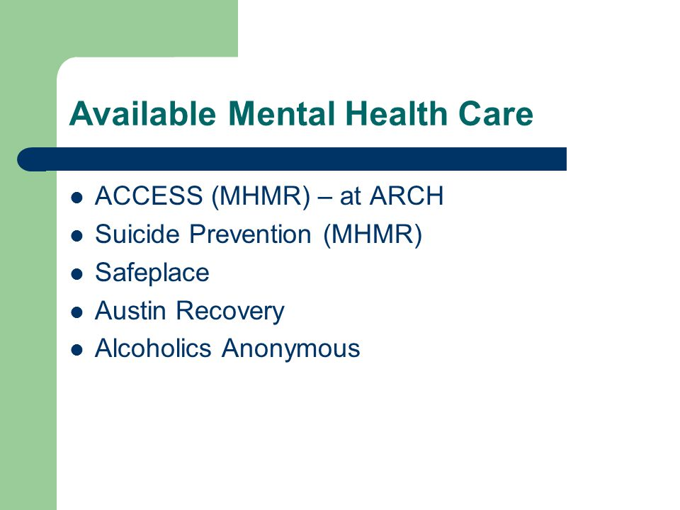 Available Mental Health Care ACCESS (MHMR) – at ARCH Suicide Prevention (MHMR) Safeplace Austin Recovery Alcoholics Anonymous