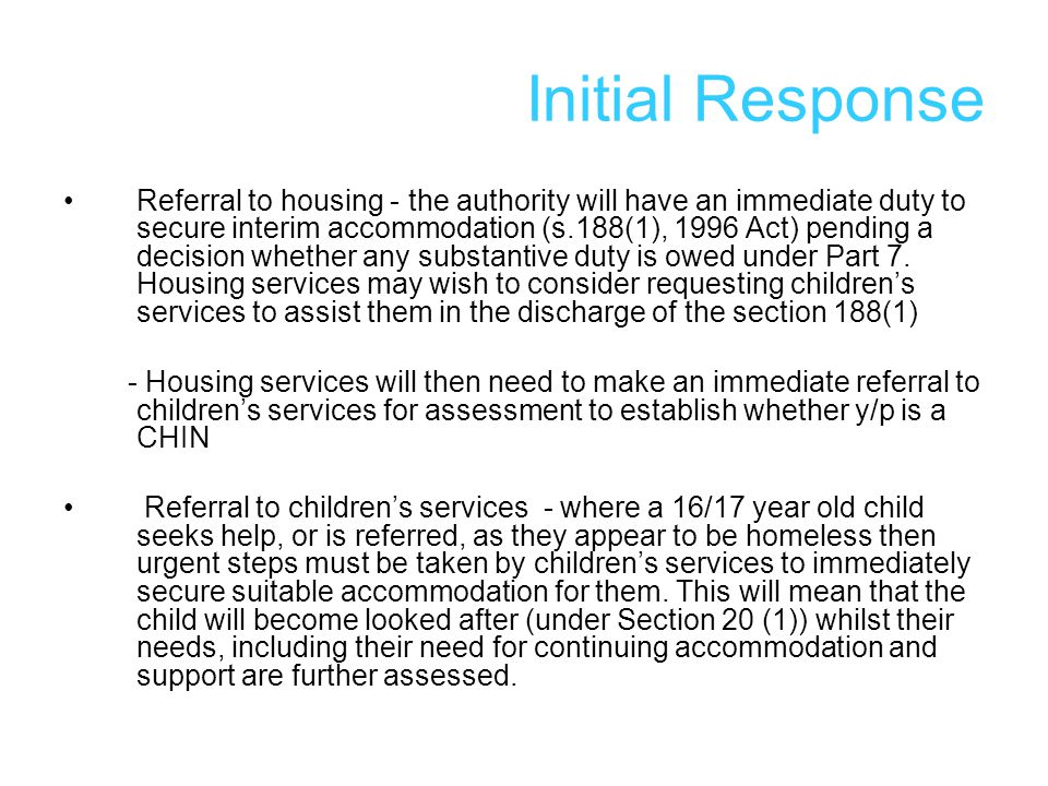 Initial Response Referral to housing - the authority will have an immediate duty to secure interim accommodation (s.188(1), 1996 Act) pending a decision whether any substantive duty is owed under Part 7.