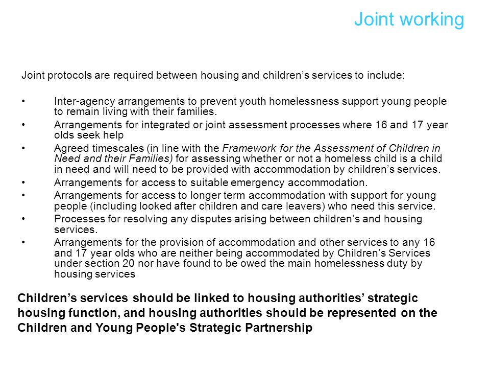 Joint working Joint protocols are required between housing and children's services to include: Inter-agency arrangements to prevent youth homelessness support young people to remain living with their families.