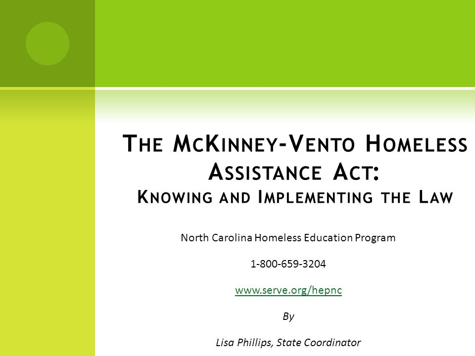 North Carolina Homeless Education Program 1-800-659-3204 www.serve.org/hepnc By Lisa Phillips, State Coordinator T HE M C K INNEY -V ENTO H OMELESS A SSISTANCE A CT : K NOWING AND I MPLEMENTING THE L AW