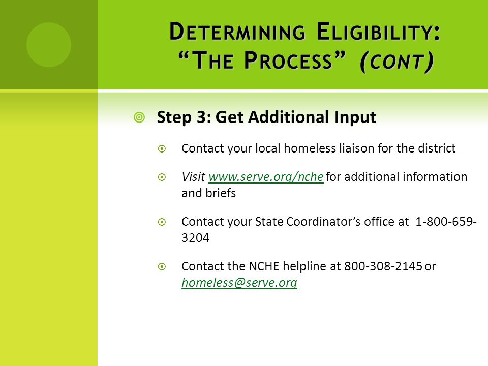  Step 3: Get Additional Input  Contact your local homeless liaison for the district  Visit www.serve.org/nche for additional information and briefswww.serve.org/nche  Contact your State Coordinator's office at 1-800-659- 3204  Contact the NCHE helpline at 800-308-2145 or homeless@serve.org homeless@serve.org D ETERMINING E LIGIBILITY : T HE P ROCESS ( CONT )