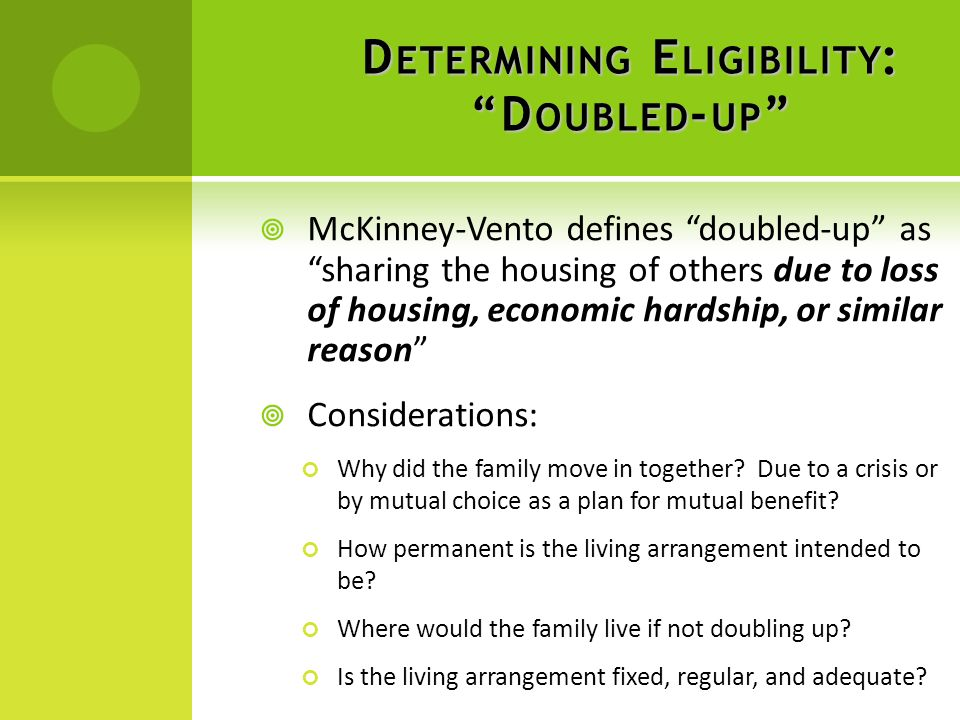D ETERMINING E LIGIBILITY : D OUBLED - UP  McKinney-Vento defines doubled-up as sharing the housing of others due to loss of housing, economic hardship, or similar reason  Considerations: Why did the family move in together.