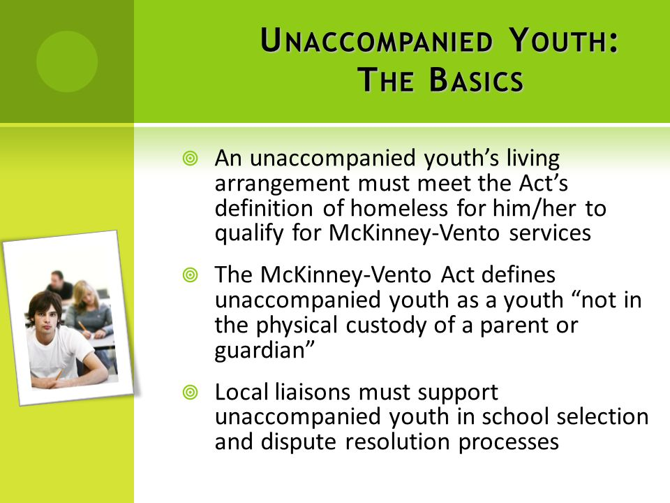U NACCOMPANIED Y OUTH : T HE B ASICS  An unaccompanied youth's living arrangement must meet the Act's definition of homeless for him/her to qualify for McKinney-Vento services  The McKinney-Vento Act defines unaccompanied youth as a youth not in the physical custody of a parent or guardian  Local liaisons must support unaccompanied youth in school selection and dispute resolution processes