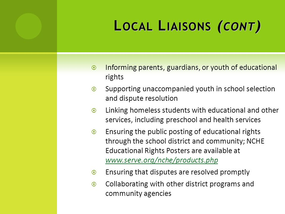 L OCAL L IAISONS ( CONT )  Informing parents, guardians, or youth of educational rights  Supporting unaccompanied youth in school selection and dispute resolution  Linking homeless students with educational and other services, including preschool and health services  Ensuring the public posting of educational rights through the school district and community; NCHE Educational Rights Posters are available at www.serve.org/nche/products.php www.serve.org/nche/products.php  Ensuring that disputes are resolved promptly  Collaborating with other district programs and community agencies