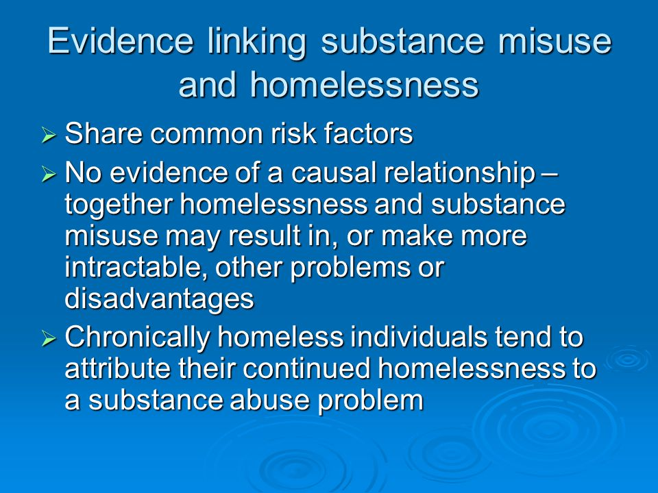 Evidence linking substance misuse and homelessness  Share common risk factors  No evidence of a causal relationship – together homelessness and substance misuse may result in, or make more intractable, other problems or disadvantages  Chronically homeless individuals tend to attribute their continued homelessness to a substance abuse problem