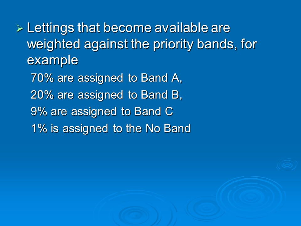  Lettings that become available are weighted against the priority bands, for example 70% are assigned to Band A, 20% are assigned to Band B, 9% are assigned to Band C 1% is assigned to the No Band