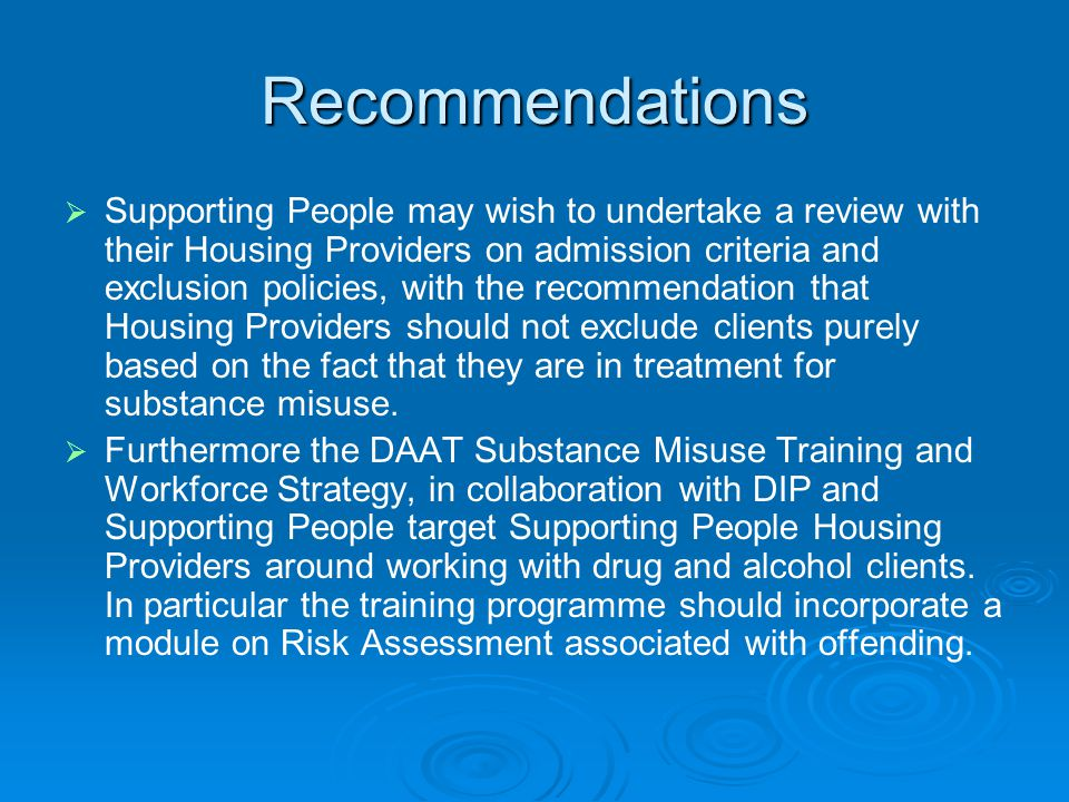 Recommendations   Supporting People may wish to undertake a review with their Housing Providers on admission criteria and exclusion policies, with the recommendation that Housing Providers should not exclude clients purely based on the fact that they are in treatment for substance misuse.