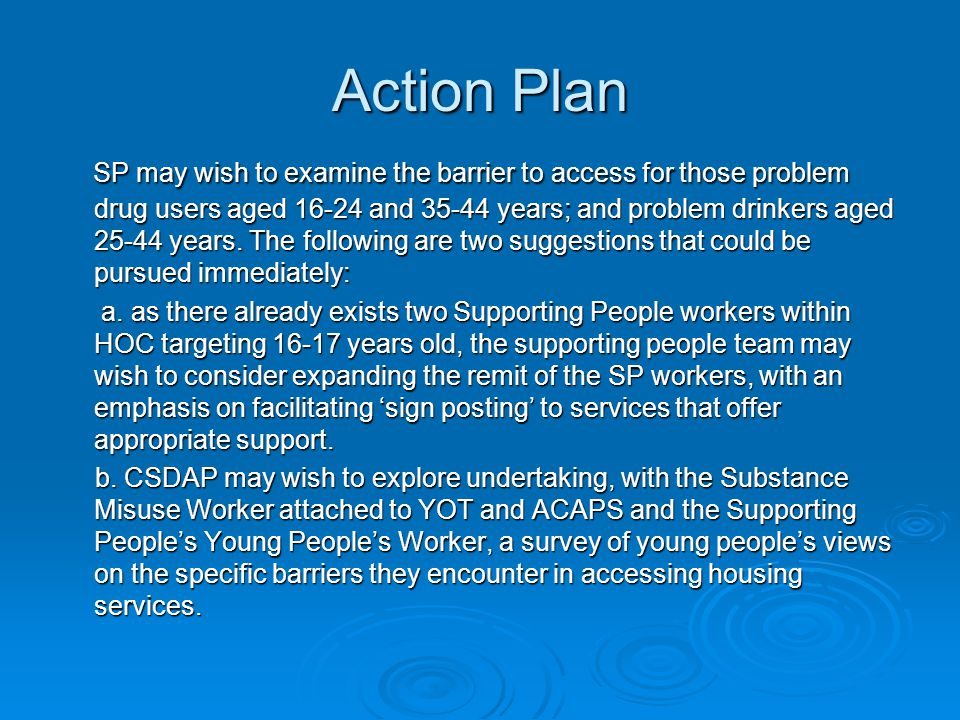 Action Plan SP may wish to examine the barrier to access for those problem drug users aged 16-24 and 35-44 years; and problem drinkers aged 25-44 years.