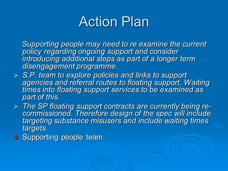 Action Plan Supporting people may need to re examine the current policy regarding ongoing support and consider introducing additional steps as part of a longer term disengagement programme.