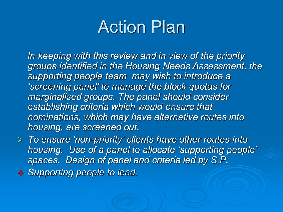 Action Plan In keeping with this review and in view of the priority groups identified in the Housing Needs Assessment, the supporting people team may wish to introduce a 'screening panel' to manage the block quotas for marginalised groups.