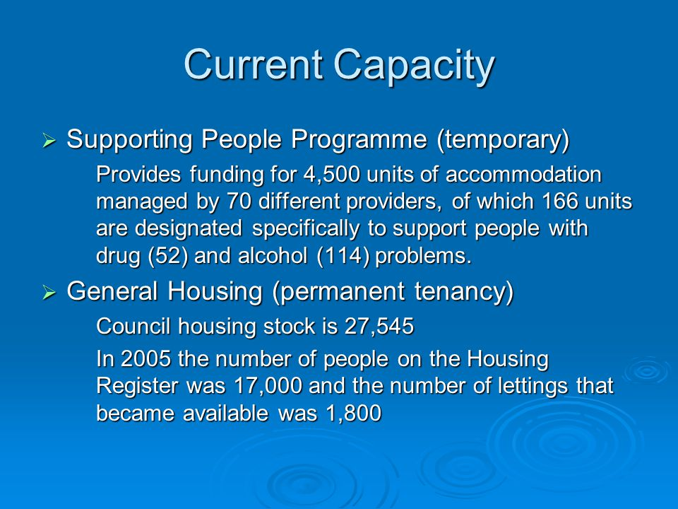 Current Capacity  Supporting People Programme (temporary) Provides funding for 4,500 units of accommodation managed by 70 different providers, of which 166 units are designated specifically to support people with drug (52) and alcohol (114) problems.