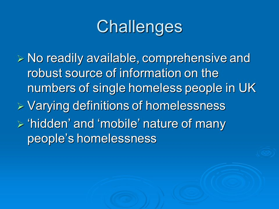 Challenges  No readily available, comprehensive and robust source of information on the numbers of single homeless people in UK  Varying definitions of homelessness  'hidden' and 'mobile' nature of many people's homelessness