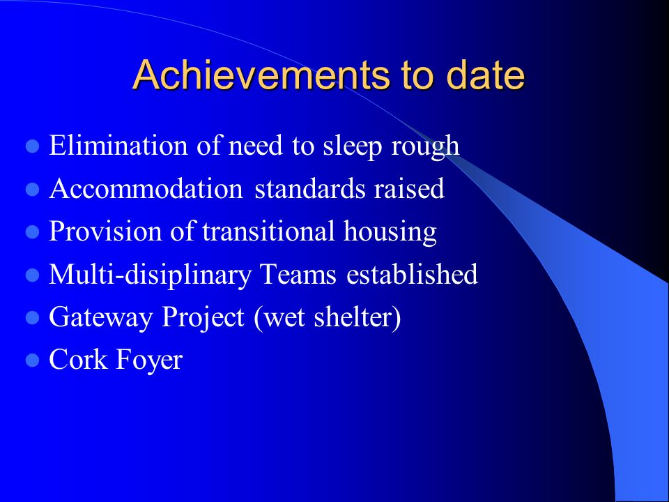 Achievements to date Elimination of need to sleep rough Accommodation standards raised Provision of transitional housing Multi-disiplinary Teams established Gateway Project (wet shelter) Cork Foyer