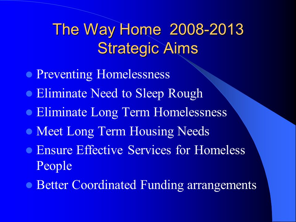 The Way Home 2008-2013 Strategic Aims Preventing Homelessness Eliminate Need to Sleep Rough Eliminate Long Term Homelessness Meet Long Term Housing Needs Ensure Effective Services for Homeless People Better Coordinated Funding arrangements