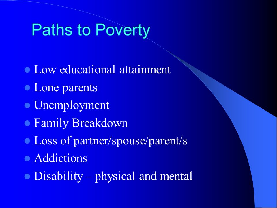 Low educational attainment Lone parents Unemployment Family Breakdown Loss of partner/spouse/parent/s Addictions Disability – physical and mental