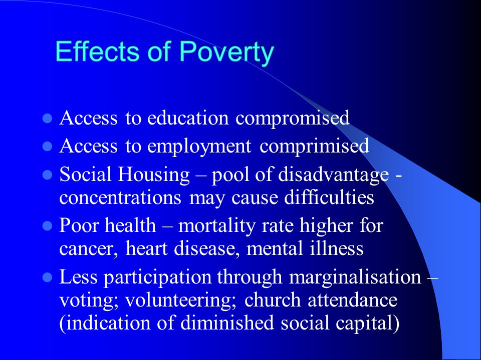Access to education compromised Access to employment comprimised Social Housing – pool of disadvantage - concentrations may cause difficulties Poor health – mortality rate higher for cancer, heart disease, mental illness Less participation through marginalisation – voting; volunteering; church attendance (indication of diminished social capital)