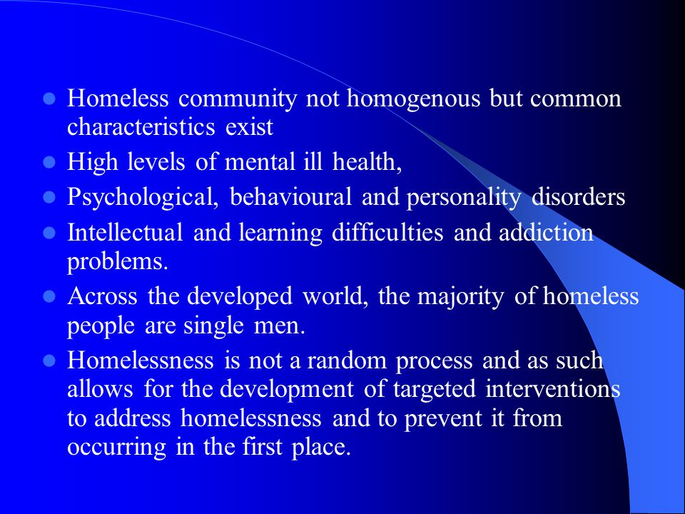 Homeless community not homogenous but common characteristics exist High levels of mental ill health, Psychological, behavioural and personality disorders Intellectual and learning difficulties and addiction problems.