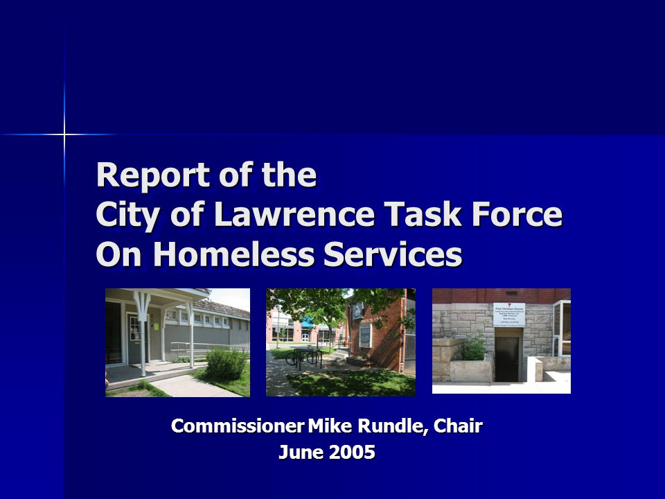 Report of the City of Lawrence Task Force On Homeless Services Commissioner Mike Rundle, Chair June 2005
