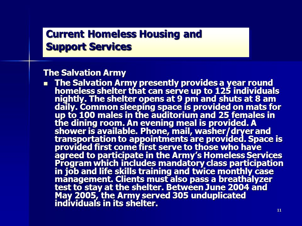 11 Current Homeless Housing and Support Services The Salvation Army The Salvation Army presently provides a year round homeless shelter that can serve up to 125 individuals nightly.