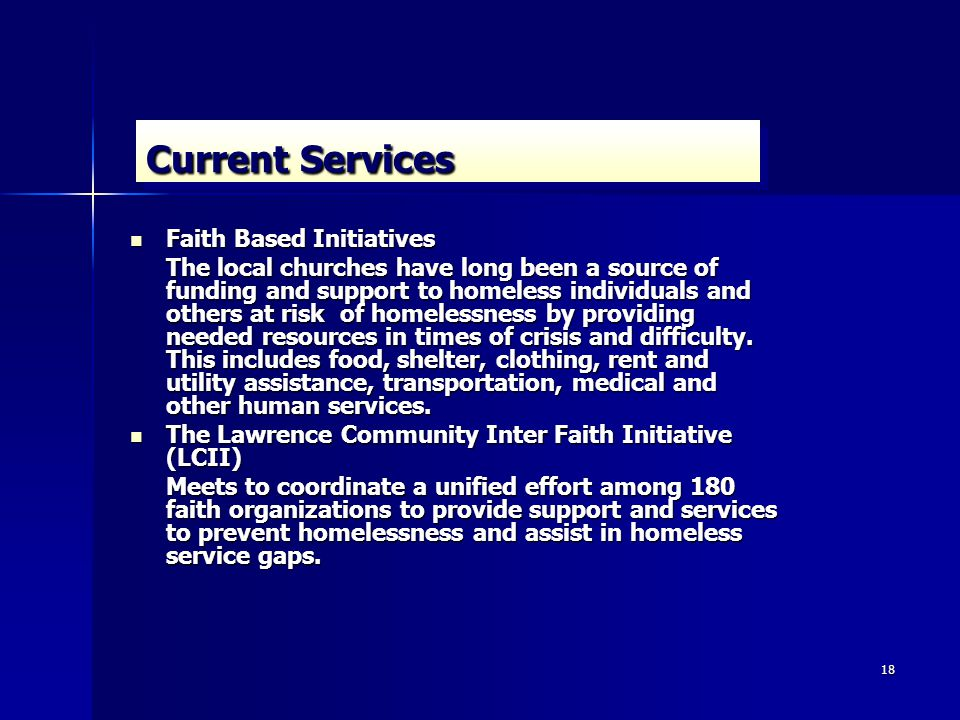 18 Current Services Faith Based Initiatives Faith Based Initiatives The local churches have long been a source of funding and support to homeless individuals and others at risk of homelessness by providing needed resources in times of crisis and difficulty.