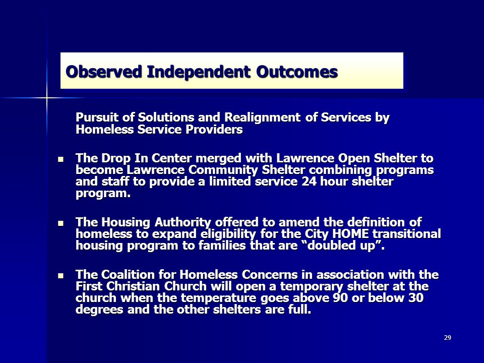 29 Observed Independent Outcomes Pursuit of Solutions and Realignment of Services by Homeless Service Providers The Drop In Center merged with Lawrence Open Shelter to become Lawrence Community Shelter combining programs and staff to provide a limited service 24 hour shelter program.