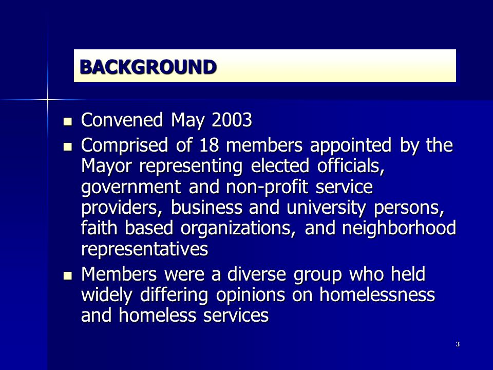 3 BACKGROUNDBACKGROUND Convened May 2003 Convened May 2003 Comprised of 18 members appointed by the Mayor representing elected officials, government and non-profit service providers, business and university persons, faith based organizations, and neighborhood representatives Comprised of 18 members appointed by the Mayor representing elected officials, government and non-profit service providers, business and university persons, faith based organizations, and neighborhood representatives Members were a diverse group who held widely differing opinions on homelessness and homeless services Members were a diverse group who held widely differing opinions on homelessness and homeless services