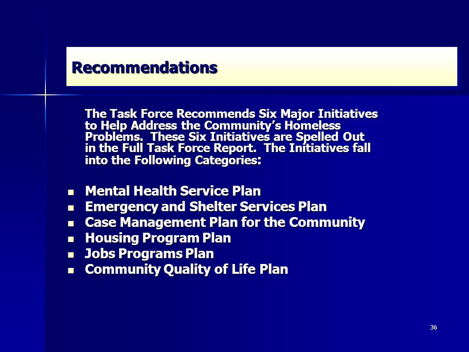 36 RecommendationsRecommendations The Task Force Recommends Six Major Initiatives to Help Address the Community's Homeless Problems.