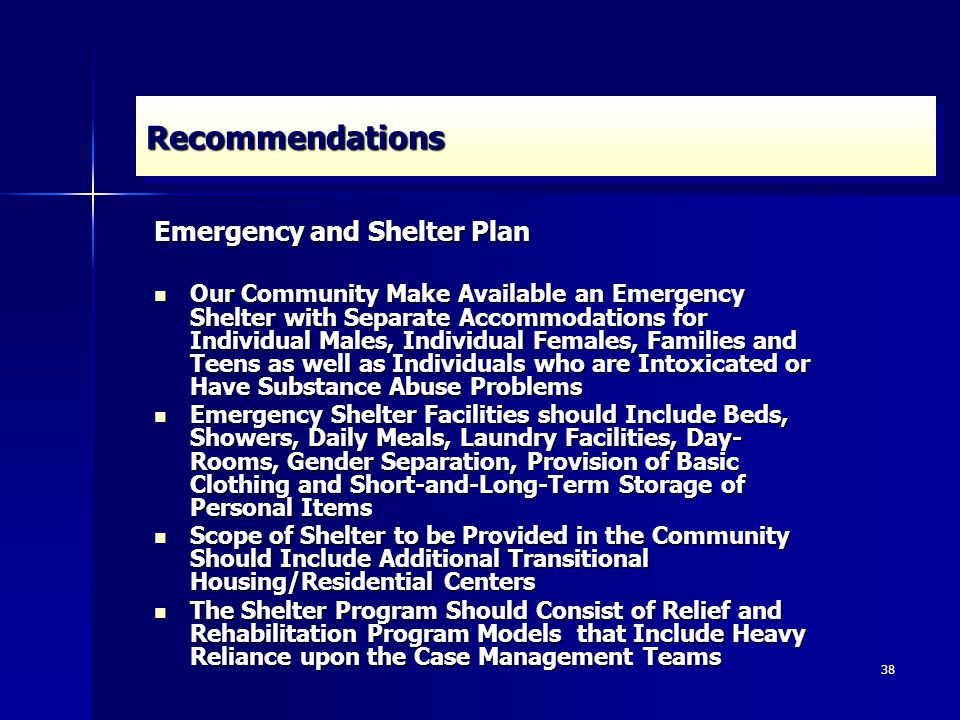 38 RecommendationsRecommendations Emergency and Shelter Plan Our Community Make Available an Emergency Shelter with Separate Accommodations for Individual Males, Individual Females, Families and Teens as well as Individuals who are Intoxicated or Have Substance Abuse Problems Our Community Make Available an Emergency Shelter with Separate Accommodations for Individual Males, Individual Females, Families and Teens as well as Individuals who are Intoxicated or Have Substance Abuse Problems Emergency Shelter Facilities should Include Beds, Showers, Daily Meals, Laundry Facilities, Day- Rooms, Gender Separation, Provision of Basic Clothing and Short-and-Long-Term Storage of Personal Items Emergency Shelter Facilities should Include Beds, Showers, Daily Meals, Laundry Facilities, Day- Rooms, Gender Separation, Provision of Basic Clothing and Short-and-Long-Term Storage of Personal Items Scope of Shelter to be Provided in the Community Should Include Additional Transitional Housing/Residential Centers Scope of Shelter to be Provided in the Community Should Include Additional Transitional Housing/Residential Centers The Shelter Program Should Consist of Relief and Rehabilitation Program Models that Include Heavy Reliance upon the Case Management Teams The Shelter Program Should Consist of Relief and Rehabilitation Program Models that Include Heavy Reliance upon the Case Management Teams