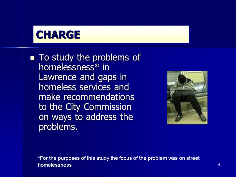 4 CHARGECHARGE To study the problems of homelessness* in Lawrence and gaps in homeless services and make recommendations to the City Commission on ways to address the problems.