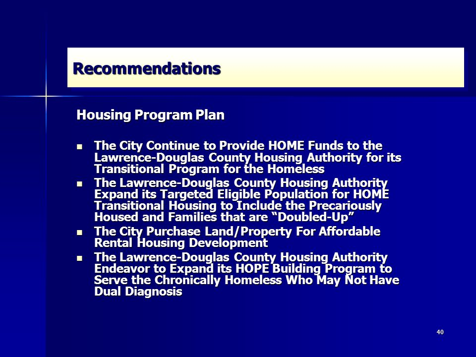 40 RecommendationsRecommendations Housing Program Plan The City Continue to Provide HOME Funds to the Lawrence-Douglas County Housing Authority for its Transitional Program for the Homeless The City Continue to Provide HOME Funds to the Lawrence-Douglas County Housing Authority for its Transitional Program for the Homeless The Lawrence-Douglas County Housing Authority Expand its Targeted Eligible Population for HOME Transitional Housing to Include the Precariously Housed and Families that are Doubled-Up The Lawrence-Douglas County Housing Authority Expand its Targeted Eligible Population for HOME Transitional Housing to Include the Precariously Housed and Families that are Doubled-Up The City Purchase Land/Property For Affordable Rental Housing Development The City Purchase Land/Property For Affordable Rental Housing Development The Lawrence-Douglas County Housing Authority Endeavor to Expand its HOPE Building Program to Serve the Chronically Homeless Who May Not Have Dual Diagnosis The Lawrence-Douglas County Housing Authority Endeavor to Expand its HOPE Building Program to Serve the Chronically Homeless Who May Not Have Dual Diagnosis