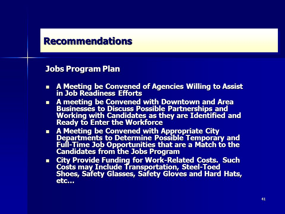 41 RecommendationsRecommendations Jobs Program Plan A Meeting be Convened of Agencies Willing to Assist in Job Readiness Efforts A Meeting be Convened of Agencies Willing to Assist in Job Readiness Efforts A meeting be Convened with Downtown and Area Businesses to Discuss Possible Partnerships and Working with Candidates as they are Identified and Ready to Enter the Workforce A meeting be Convened with Downtown and Area Businesses to Discuss Possible Partnerships and Working with Candidates as they are Identified and Ready to Enter the Workforce A Meeting be Convened with Appropriate City Departments to Determine Possible Temporary and Full-Time Job Opportunities that are a Match to the Candidates from the Jobs Program A Meeting be Convened with Appropriate City Departments to Determine Possible Temporary and Full-Time Job Opportunities that are a Match to the Candidates from the Jobs Program City Provide Funding for Work-Related Costs.