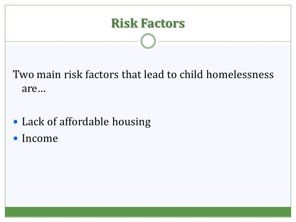 Risk Factors Two main risk factors that lead to child homelessness are… Lack of affordable housing Income