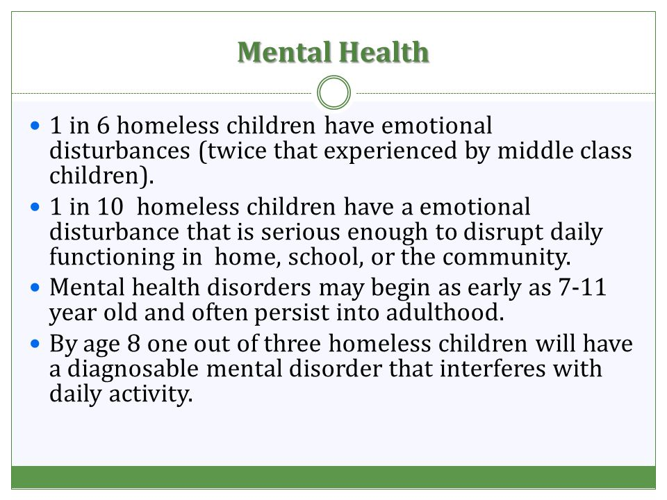 Mental Health 1 in 6 homeless children have emotional disturbances (twice that experienced by middle class children).