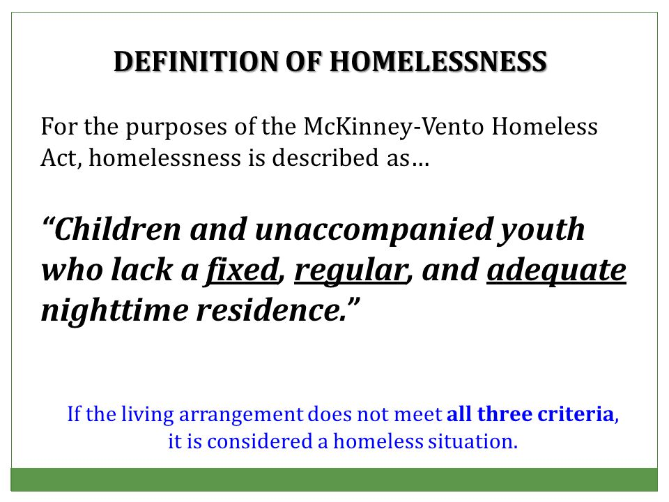 For the purposes of the McKinney-Vento Homeless Act, homelessness is described as… Children and unaccompanied youth who lack a fixed, regular, and adequate nighttime residence. DEFINITION OF HOMELESSNESS If the living arrangement does not meet all three criteria, it is considered a homeless situation.