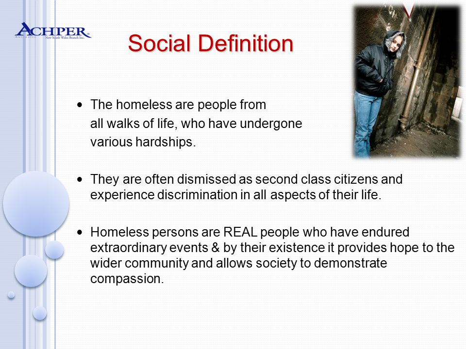 Social Definition The homeless are people from all walks of life, who have undergone various hardships. They are often dismissed as second class citiz