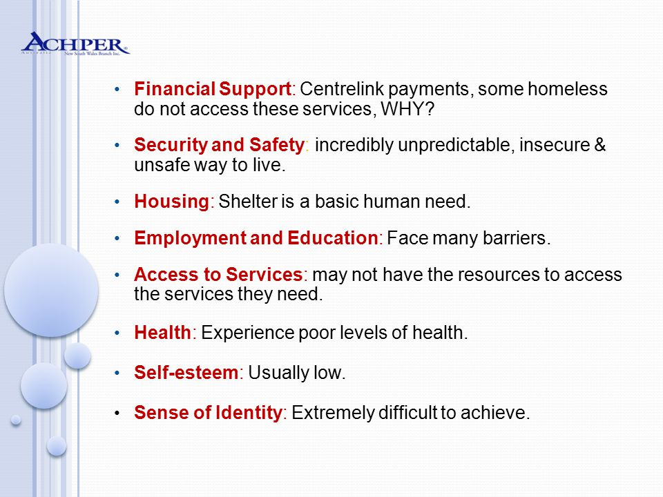 Financial Support: Centrelink payments, some homeless do not access these services, WHY? Security and Safety: incredibly unpredictable, insecure & uns
