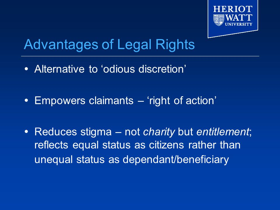 Advantages of Legal Rights  Alternative to 'odious discretion'  Empowers claimants – 'right of action'  Reduces stigma – not charity but entitlement; reflects equal status as citizens rather than unequal status as dependant/beneficiary