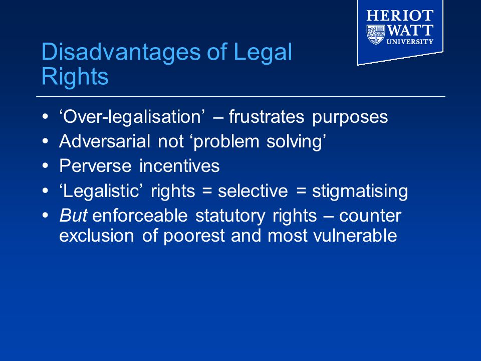 Disadvantages of Legal Rights  'Over-legalisation' – frustrates purposes  Adversarial not 'problem solving'  Perverse incentives  'Legalistic' rights = selective = stigmatising  But enforceable statutory rights – counter exclusion of poorest and most vulnerable