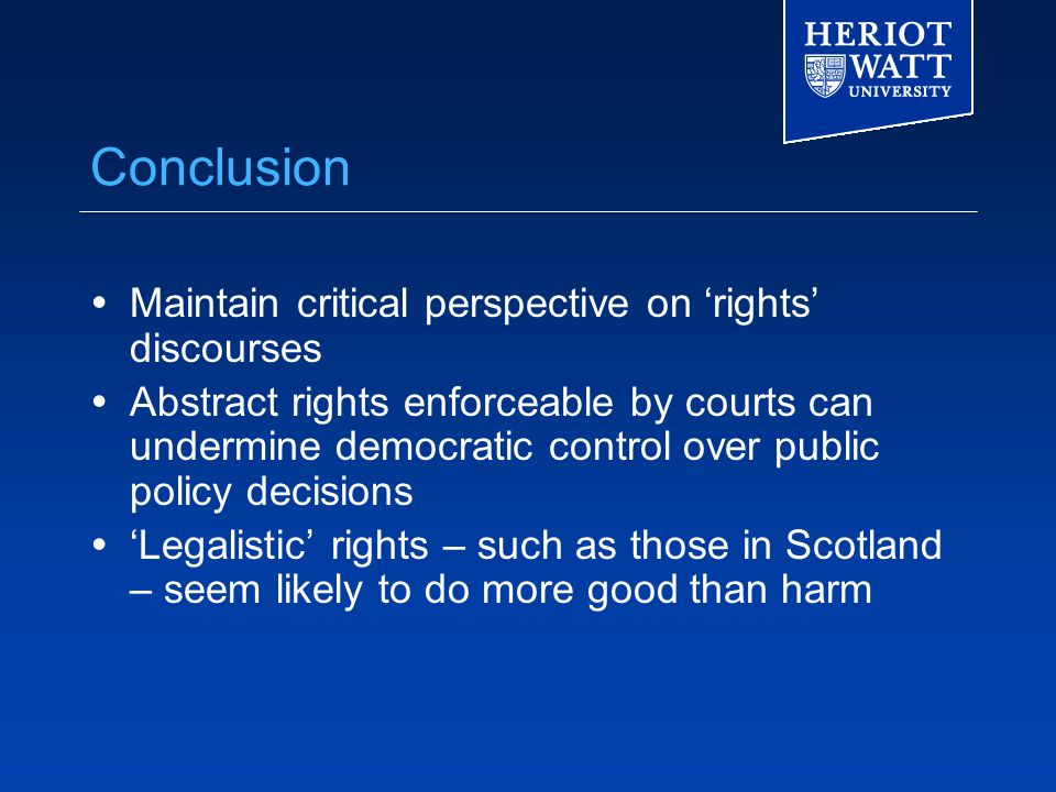 Conclusion  Maintain critical perspective on 'rights' discourses  Abstract rights enforceable by courts can undermine democratic control over public policy decisions  'Legalistic' rights – such as those in Scotland – seem likely to do more good than harm