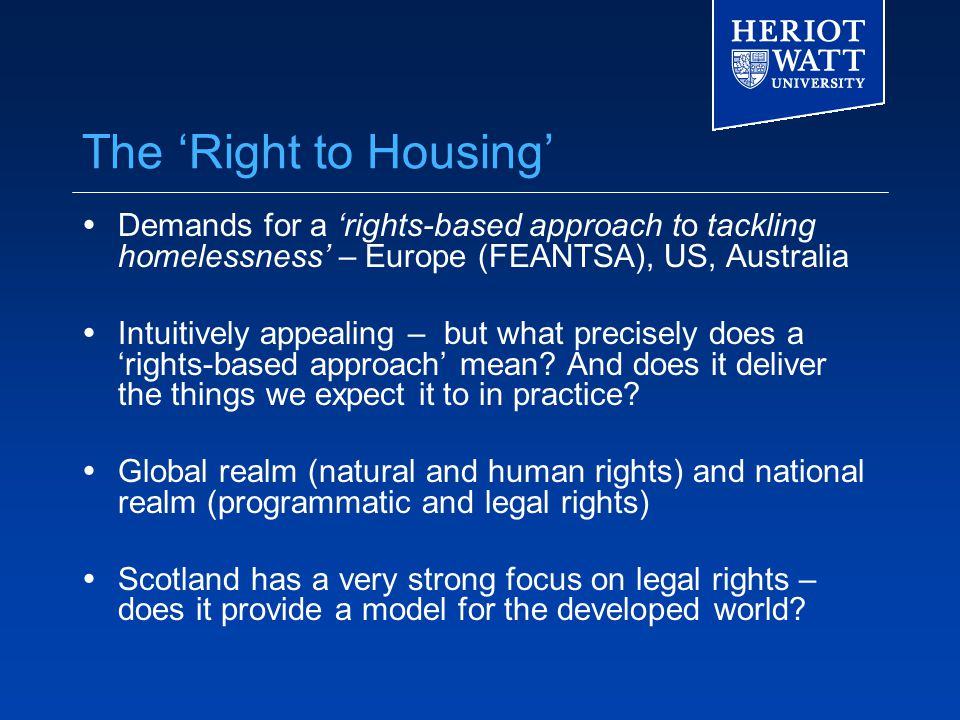 The 'Right to Housing'  Demands for a 'rights-based approach to tackling homelessness' – Europe (FEANTSA), US, Australia  Intuitively appealing – but what precisely does a 'rights-based approach' mean.